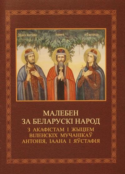 МАЛЕБЕН ЗА БЕЛАРУСКІ НАРОД З АКАФІСТАМ І ЖЫЦІЕМ ВІЛЕНСКІХ МУЧАНІКАЎ АНТОНІЯ, ІААНА І ЯЎСТАФІЯ